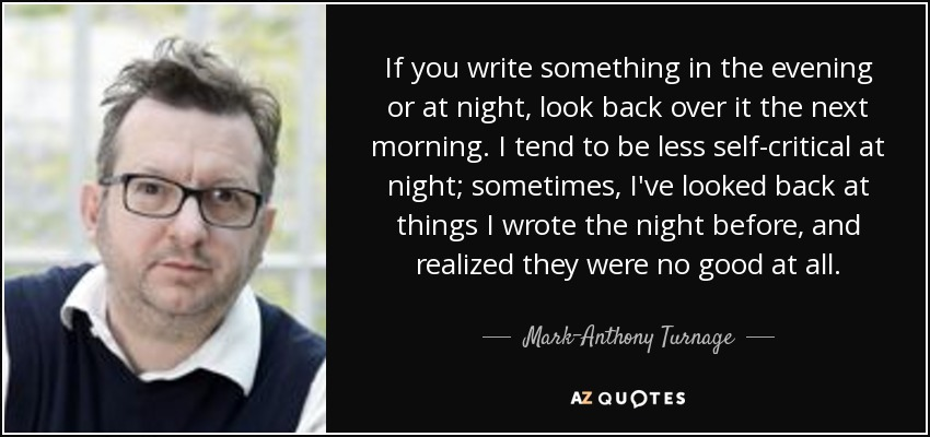 If you write something in the evening or at night, look back over it the next morning. I tend to be less self-critical at night; sometimes, I've looked back at things I wrote the night before, and realized they were no good at all. - Mark-Anthony Turnage