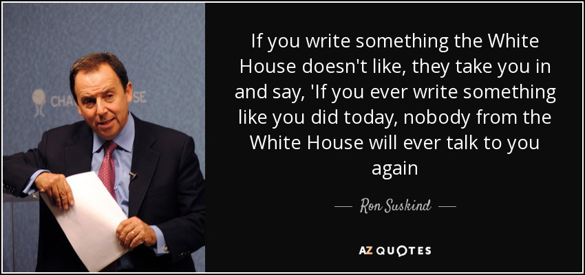 If you write something the White House doesn't like, they take you in and say, 'If you ever write something like you did today, nobody from the White House will ever talk to you again - Ron Suskind