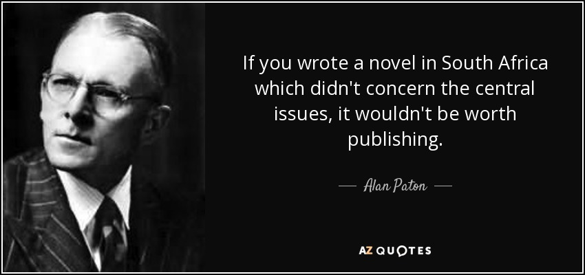 If you wrote a novel in South Africa which didn't concern the central issues, it wouldn't be worth publishing. - Alan Paton