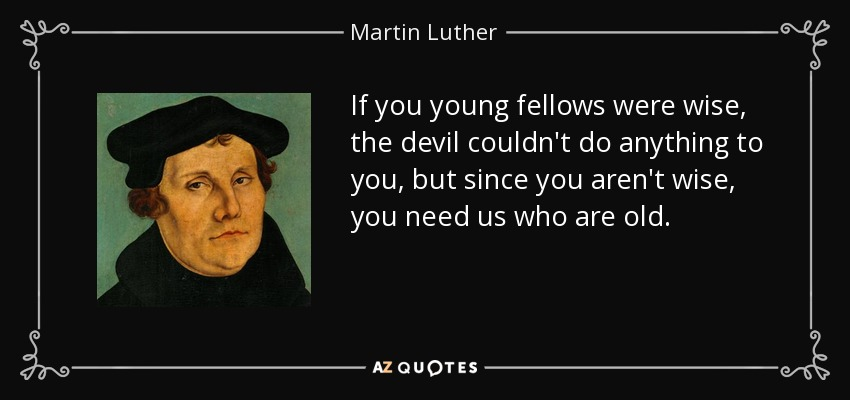 If you young fellows were wise, the devil couldn't do anything to you, but since you aren't wise, you need us who are old. - Martin Luther