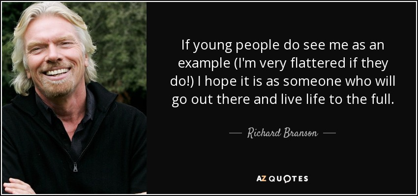 If young people do see me as an example (I'm very flattered if they do!) I hope it is as someone who will go out there and live life to the full. - Richard Branson