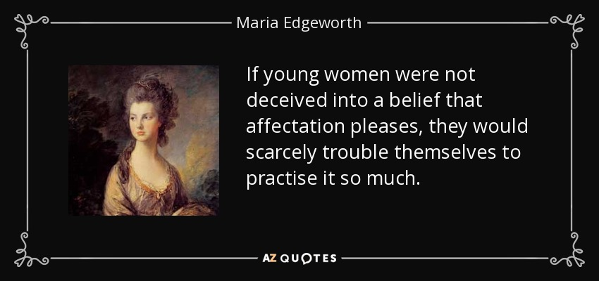If young women were not deceived into a belief that affectation pleases, they would scarcely trouble themselves to practise it so much. - Maria Edgeworth