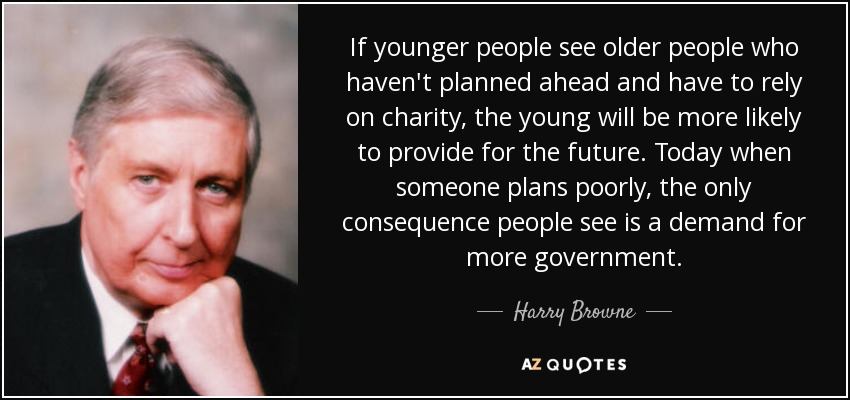 If younger people see older people who haven't planned ahead and have to rely on charity, the young will be more likely to provide for the future. Today when someone plans poorly, the only consequence people see is a demand for more government. - Harry Browne