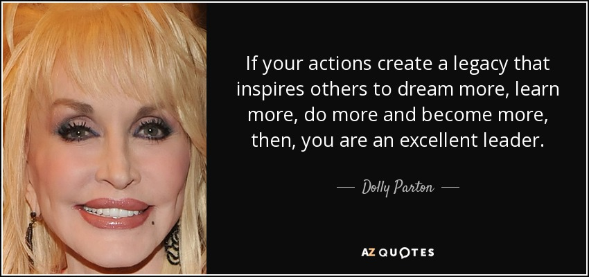 If your actions create a legacy that inspires others to dream more, learn more, do more and become more, then, you are an excellent leader. - Dolly Parton