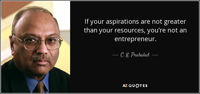 If your aspirations are not greater than your resources, you're not an entrepreneur. - C. K. Prahalad