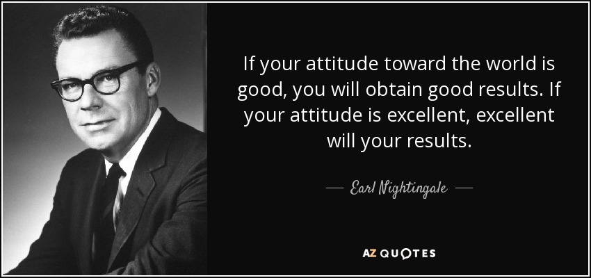If your attitude toward the world is good, you will obtain good results. If your attitude is excellent, excellent will your results. - Earl Nightingale