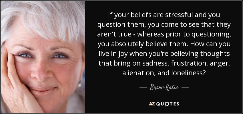 If your beliefs are stressful and you question them, you come to see that they aren't true - whereas prior to questioning, you absolutely believe them. How can you live in joy when you're believing thoughts that bring on sadness, frustration, anger, alienation, and loneliness? - Byron Katie