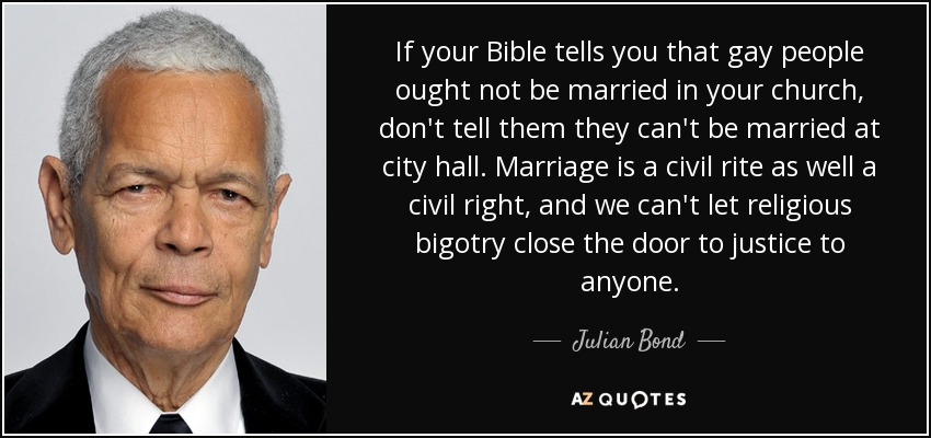If your Bible tells you that gay people ought not be married in your church, don't tell them they can't be married at city hall. Marriage is a civil rite as well a civil right, and we can't let religious bigotry close the door to justice to anyone. - Julian Bond
