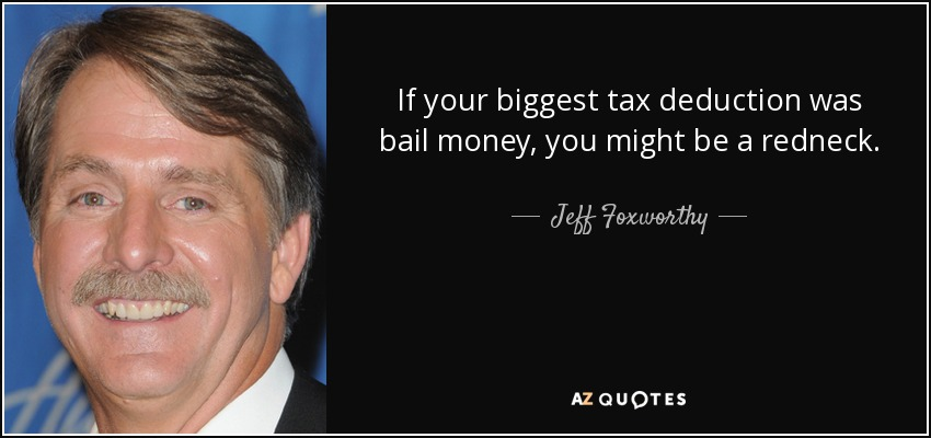If your biggest tax deduction was bail money, you might be a redneck. - Jeff Foxworthy
