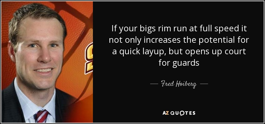 If your bigs rim run at full speed it not only increases the potential for a quick layup, but opens up court for guards - Fred Hoiberg