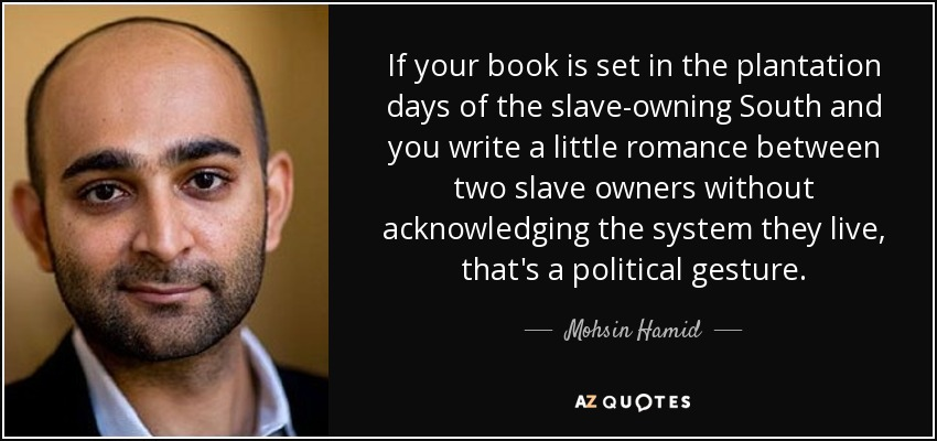 If your book is set in the plantation days of the slave-owning South and you write a little romance between two slave owners without acknowledging the system they live, that's a political gesture. - Mohsin Hamid