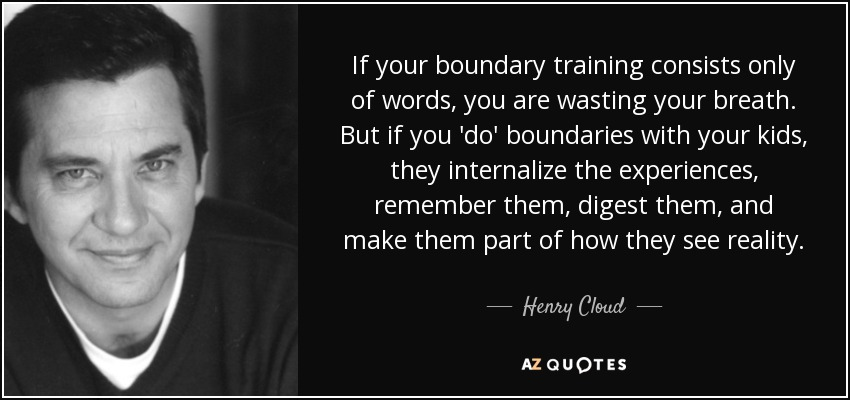 If your boundary training consists only of words, you are wasting your breath. But if you 'do' boundaries with your kids, they internalize the experiences, remember them, digest them, and make them part of how they see reality. - Henry Cloud