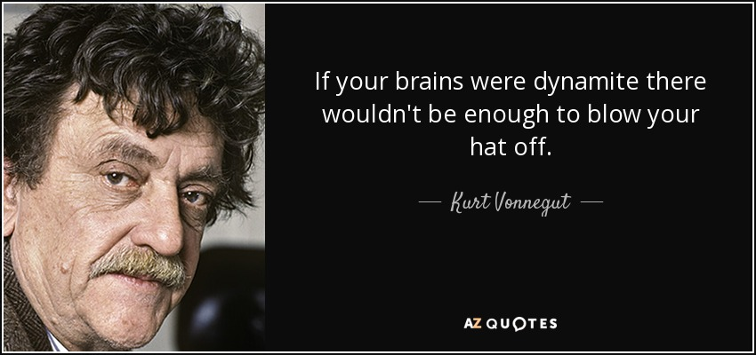 If your brains were dynamite there wouldn't be enough to blow your hat off. - Kurt Vonnegut