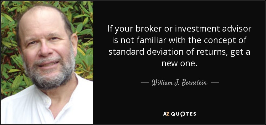If your broker or investment advisor is not familiar with the concept of standard deviation of returns, get a new one. - William J. Bernstein