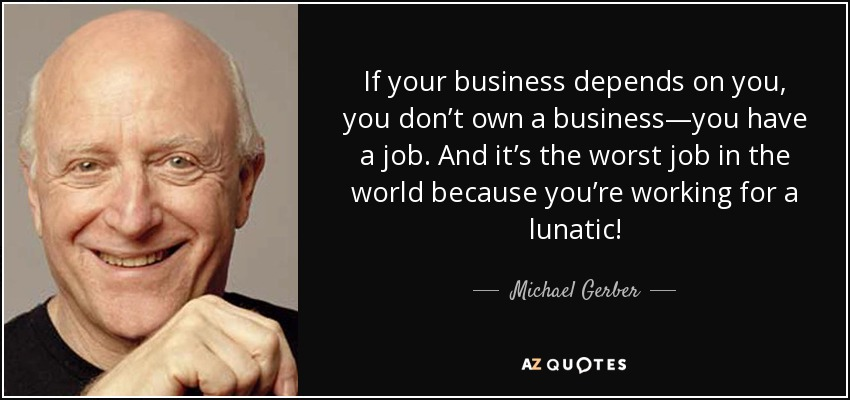 If your business depends on you, you don't own a business—you have a job. And it's the worst job in the world because you're working for a lunatic! - Michael Gerber
