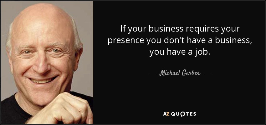 If your business requires your presence you don't have a business, you have a job. - Michael Gerber