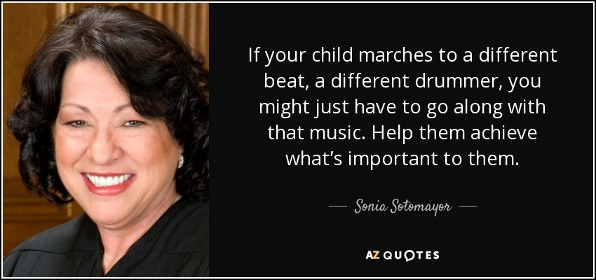 If your child marches to a different beat, a different drummer, you might just have to go along with that music. Help them achieve what's important to them. - Sonia Sotomayor