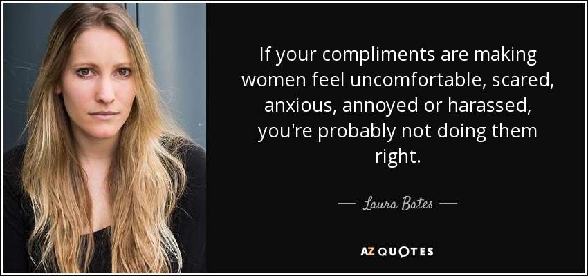 If your compliments are making women feel uncomfortable, scared, anxious, annoyed or harassed, you're probably not doing them right. - Laura Bates
