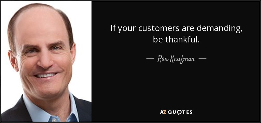 If your customers are demanding, be thankful. - Ron Kaufman