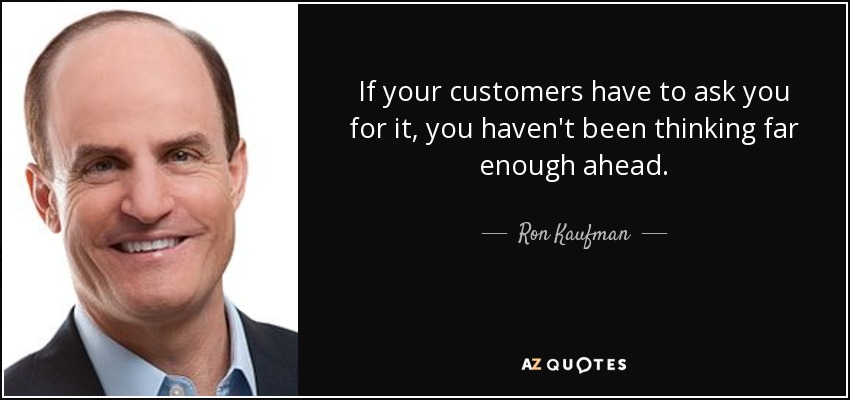 If your customers have to ask you for it, you haven't been thinking far enough ahead. - Ron Kaufman