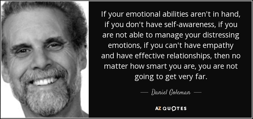 If your emotional abilities aren't in hand, if you don't have self-awareness, if you are not able to manage your distressing emotions, if you can't have empathy and have effective relationships, then no matter how smart you are, you are not going to get very far. - Daniel Goleman