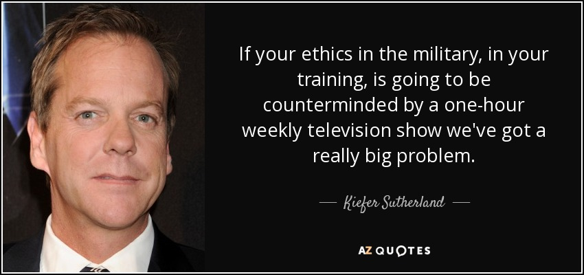 If your ethics in the military, in your training, is going to be counterminded by a one-hour weekly television show we've got a really big problem. - Kiefer Sutherland