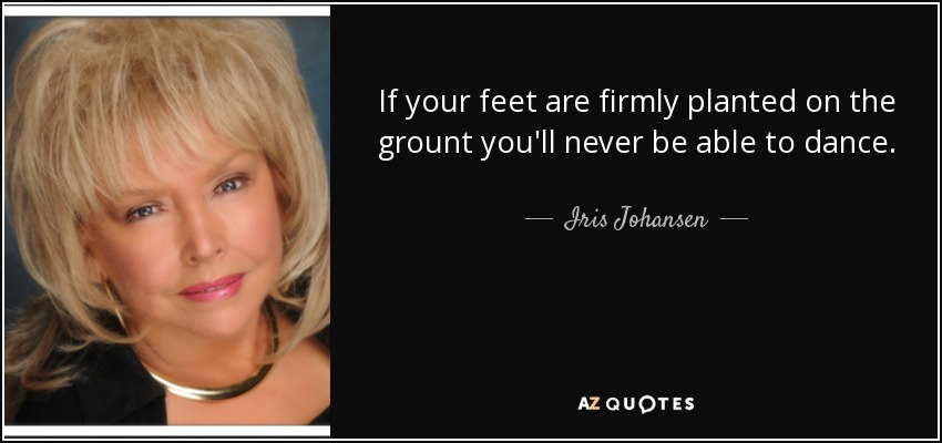 If your feet are firmly planted on the grount you'll never be able to dance. - Iris Johansen