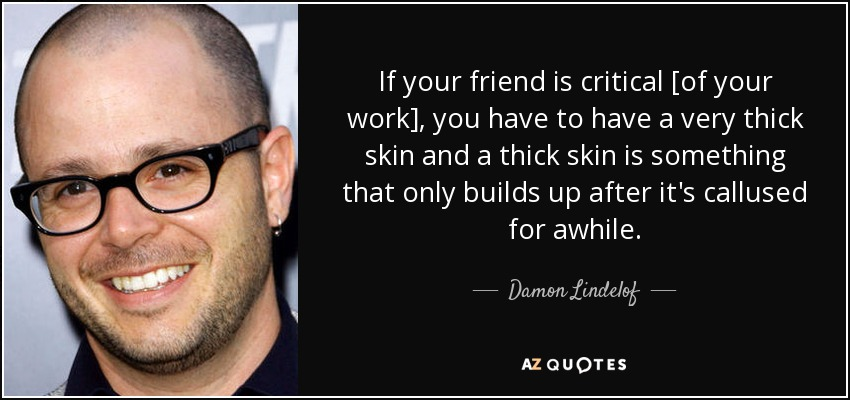 If your friend is critical [of your work], you have to have a very thick skin and a thick skin is something that only builds up after it's callused for awhile. - Damon Lindelof