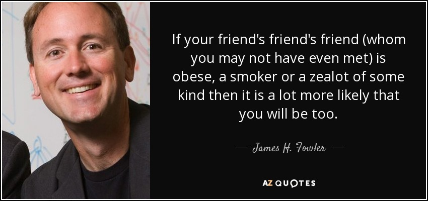 If your friend's friend's friend (whom you may not have even met) is obese, a smoker or a zealot of some kind then it is a lot more likely that you will be too. - James H. Fowler