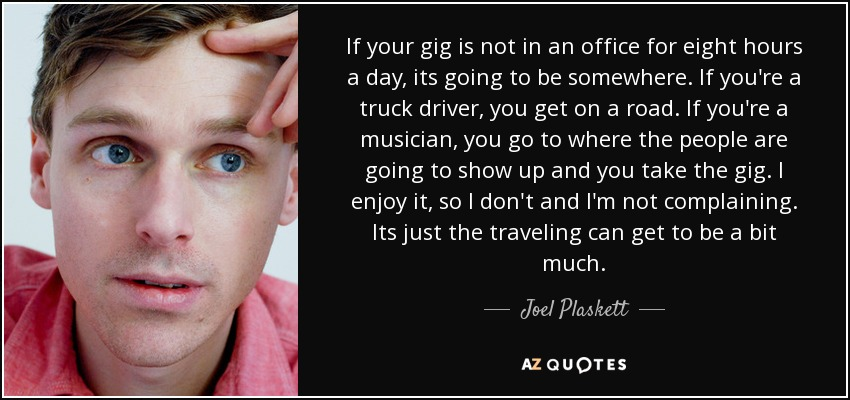 If your gig is not in an office for eight hours a day, its going to be somewhere. If you're a truck driver, you get on a road. If you're a musician, you go to where the people are going to show up and you take the gig. I enjoy it, so I don't and I'm not complaining. Its just the traveling can get to be a bit much. - Joel Plaskett