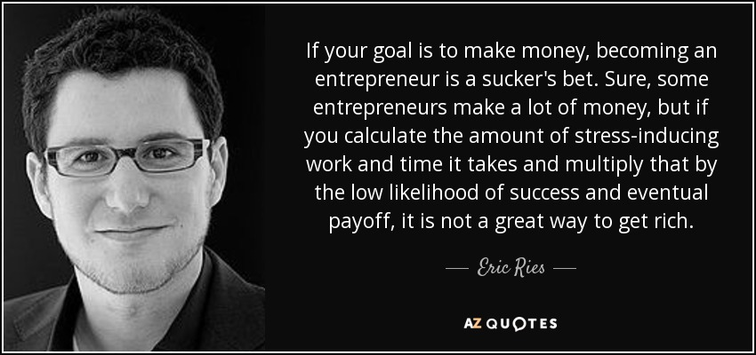 If your goal is to make money, becoming an entrepreneur is a sucker's bet. Sure, some entrepreneurs make a lot of money, but if you calculate the amount of stress-inducing work and time it takes and multiply that by the low likelihood of success and eventual payoff, it is not a great way to get rich. - Eric Ries