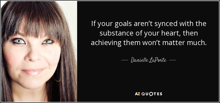 If your goals aren't synced with the substance of your heart, then achieving them won't matter much. - Danielle LaPorte