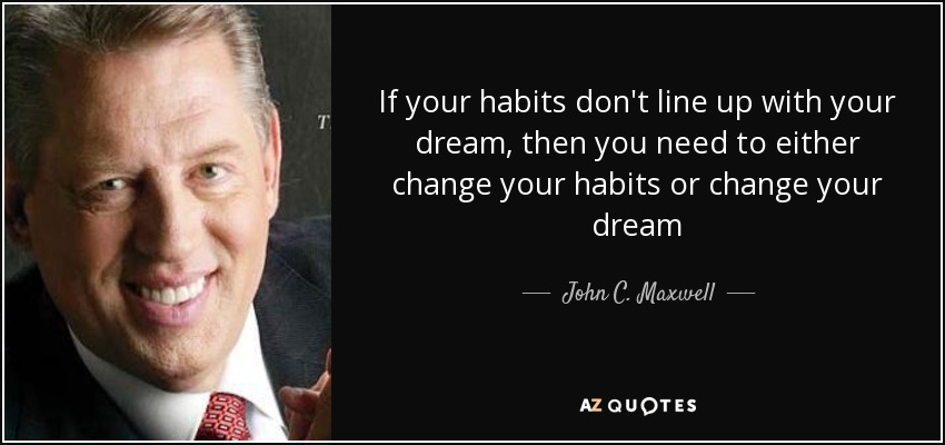 If your habits don't line up with your dream, then you need to either change your habits or change your dream - John C. Maxwell