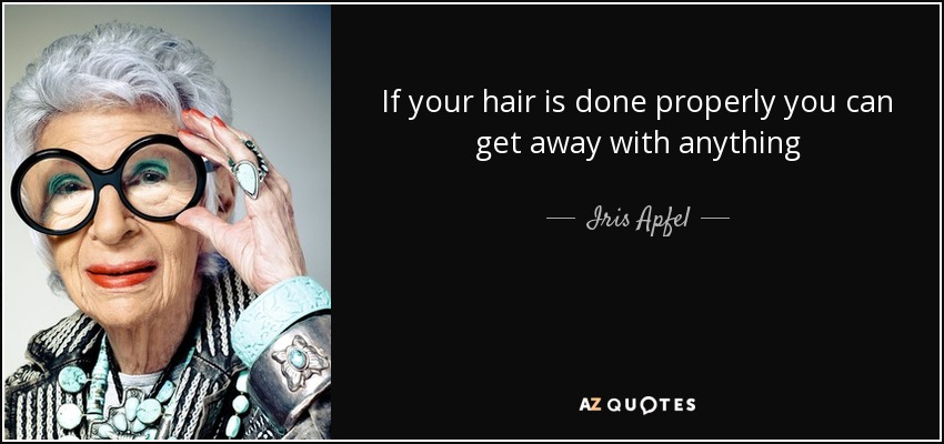 If your hair is done properly you can get away with anything - Iris Apfel