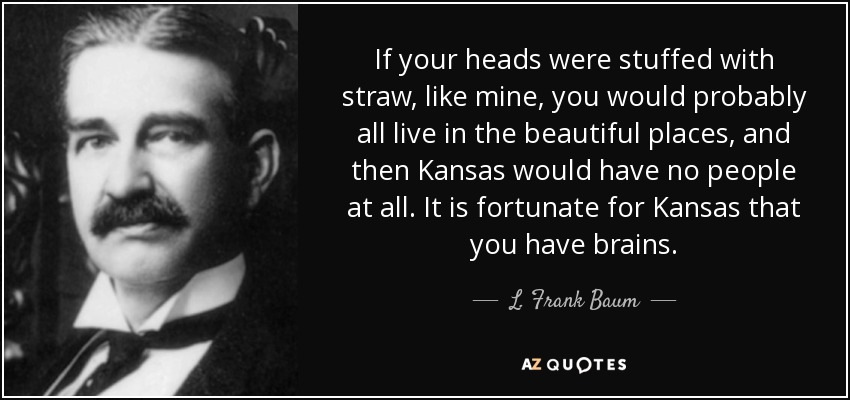 If your heads were stuffed with straw, like mine, you would probably all live in the beautiful places, and then Kansas would have no people at all. It is fortunate for Kansas that you have brains. - L. Frank Baum