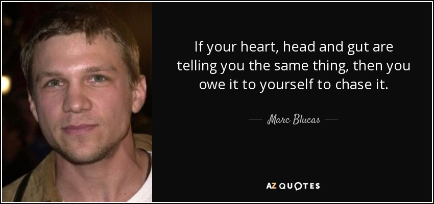 If your heart, head and gut are telling you the same thing, then you owe it to yourself to chase it. - Marc Blucas