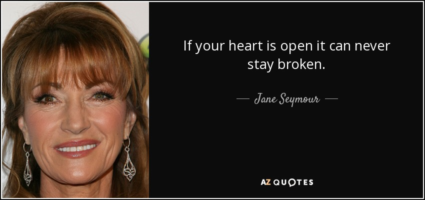 If your heart is open it can never stay broken. - Jane Seymour