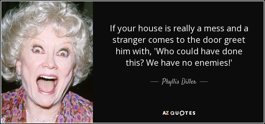 If your house is really a mess and a stranger comes to the door greet him with, 'Who could have done this? We have no enemies!' - Phyllis Diller