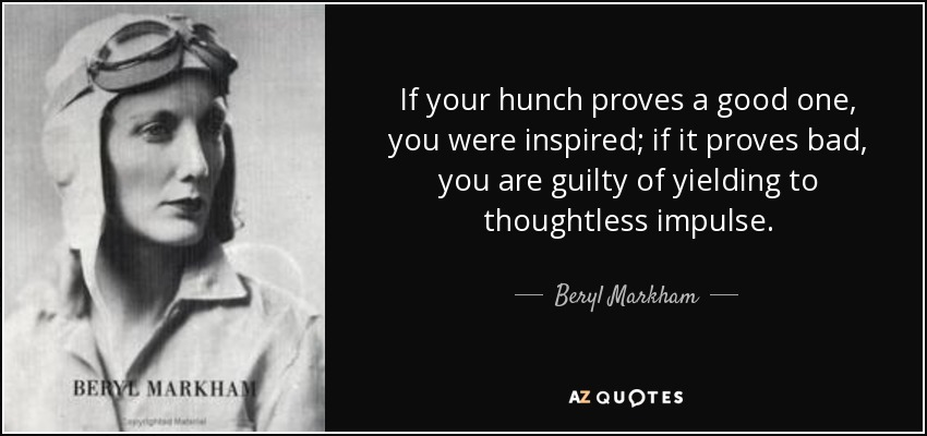 If your hunch proves a good one, you were inspired; if it proves bad, you are guilty of yielding to thoughtless impulse. - Beryl Markham