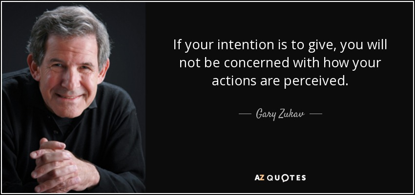 If your intention is to give, you will not be concerned with how your actions are perceived. - Gary Zukav