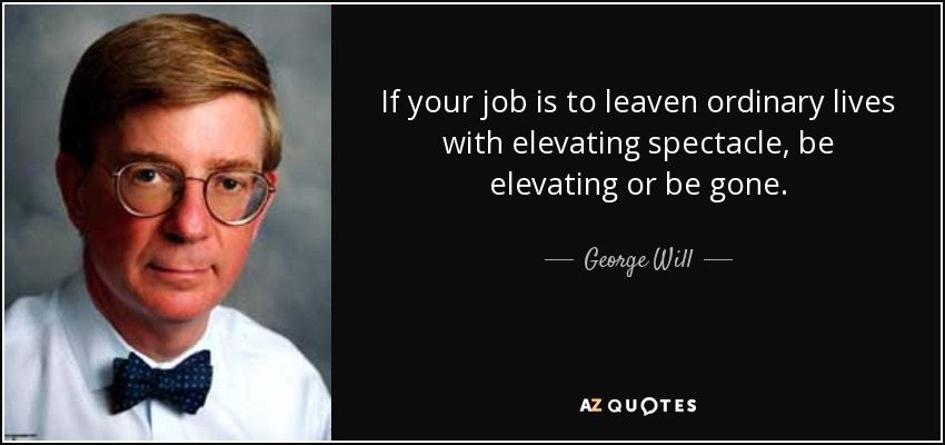 If your job is to leaven ordinary lives with elevating spectacle, be elevating or be gone. - George Will