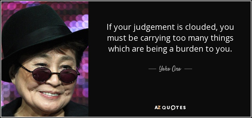 If your judgement is clouded, you must be carrying too many things which are being a burden to you. - Yoko Ono