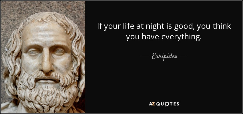 If your life at night is good, you think you have everything. - Euripides