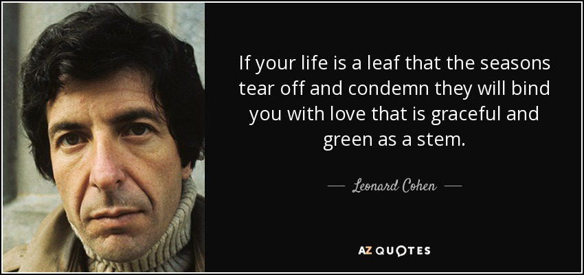 If your life is a leaf that the seasons tear off and condemn they will bind you with love that is graceful and green as a stem. - Leonard Cohen