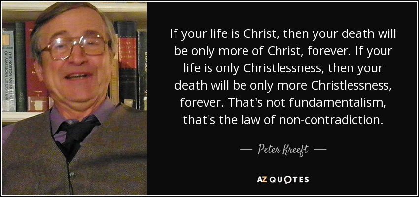 If your life is Christ, then your death will be only more of Christ, forever. If your life is only Christlessness, then your death will be only more Christlessness, forever. That's not fundamentalism, that's the law of non-contradiction. - Peter Kreeft