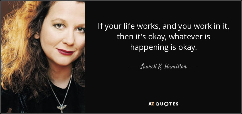 If your life works, and you work in it, then it's okay, whatever is happening is okay. - Laurell K. Hamilton