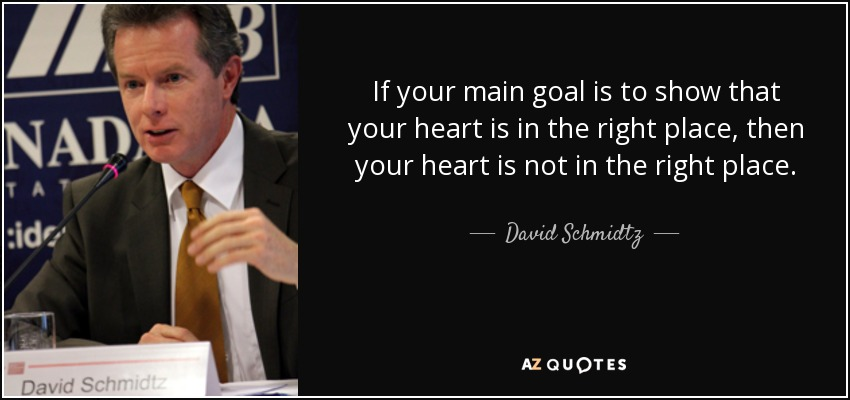 If your main goal is to show that your heart is in the right place, then your heart is not in the right place. - David Schmidtz