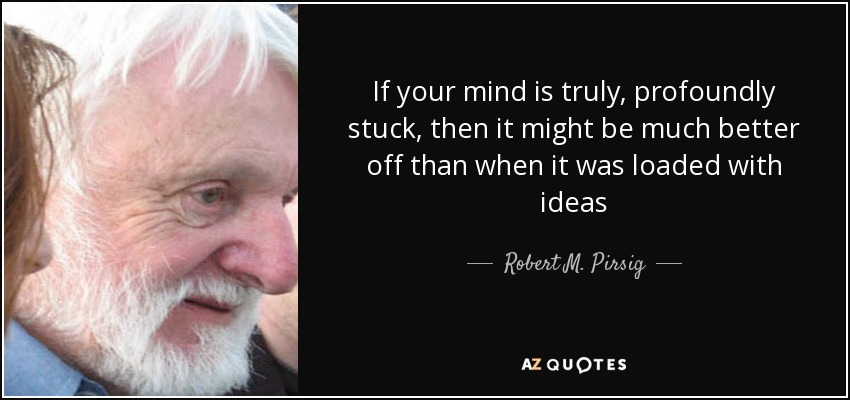 If your mind is truly, profoundly stuck, then it might be much better off than when it was loaded with ideas - Robert M. Pirsig