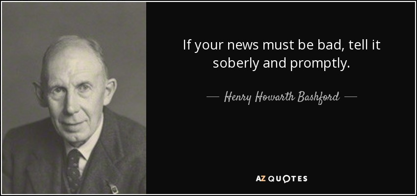 If your news must be bad, tell it soberly and promptly. - Henry Howarth Bashford