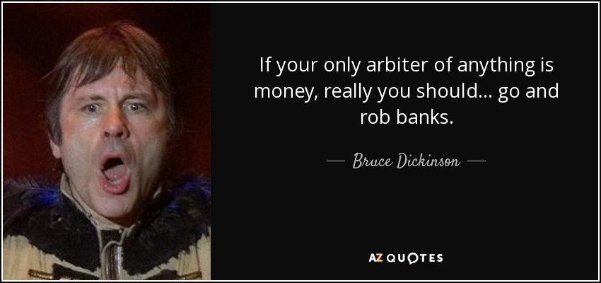 If your only arbiter of anything is money, really you should... go and rob banks. - Bruce Dickinson